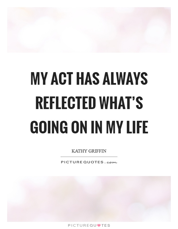 My act has always reflected what's going on in my life Picture Quote #1