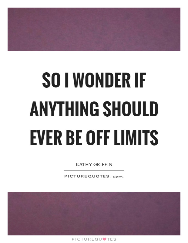 So I wonder if anything should ever be off limits Picture Quote #1