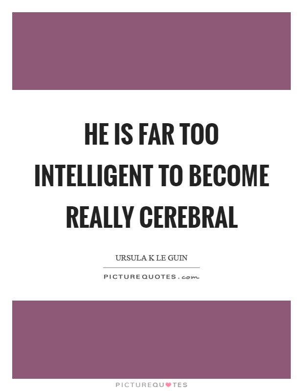 He is far too intelligent to become really cerebral Picture Quote #1