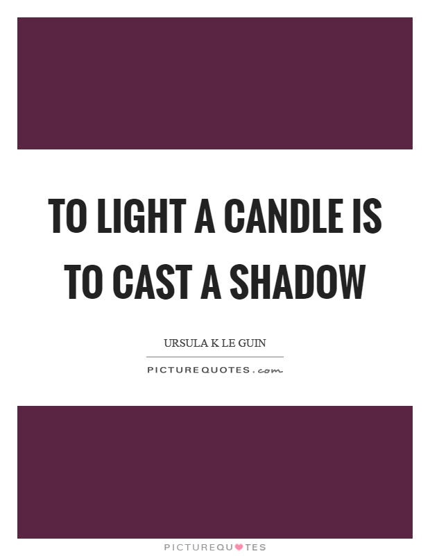 To light a candle is to cast a shadow Picture Quote #1