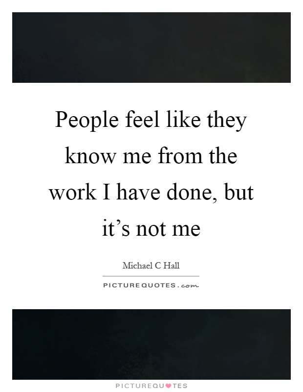 People feel like they know me from the work I have done, but it's not me Picture Quote #1