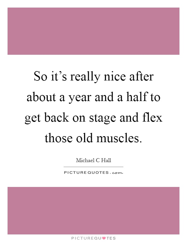 So it's really nice after about a year and a half to get back on stage and flex those old muscles Picture Quote #1