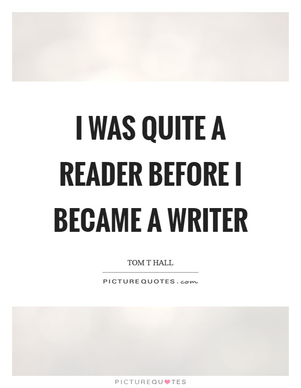 I was quite a reader before I became a writer Picture Quote #1