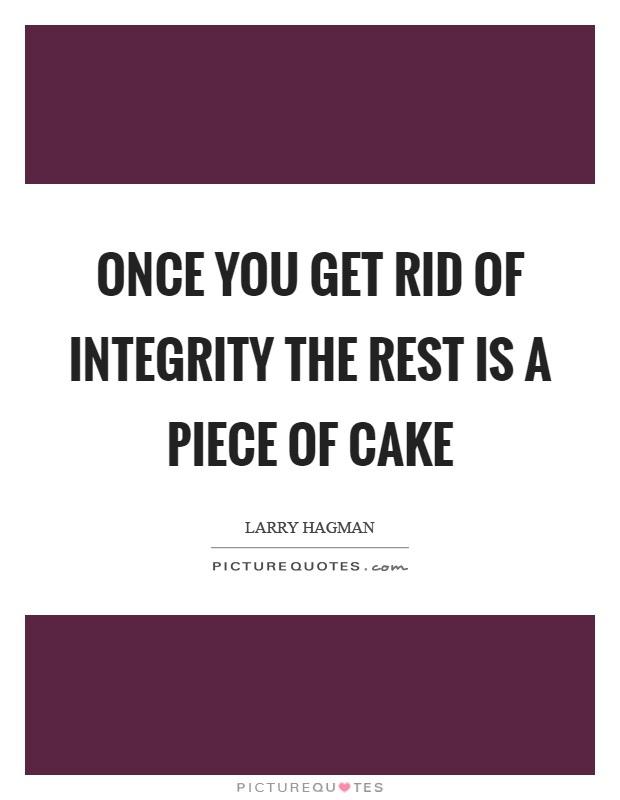 Once you get rid of integrity the rest is a piece of cake Picture Quote #1