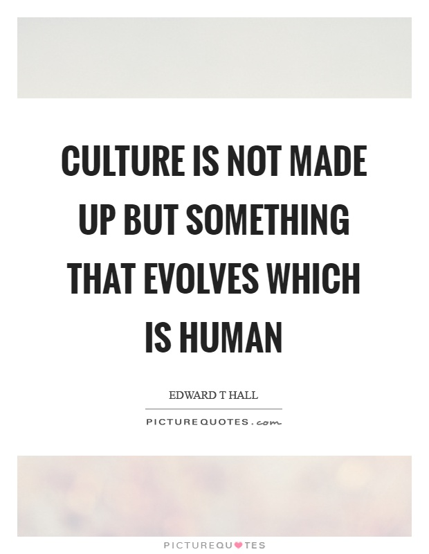 Culture is not made up but something that evolves which is human Picture Quote #1