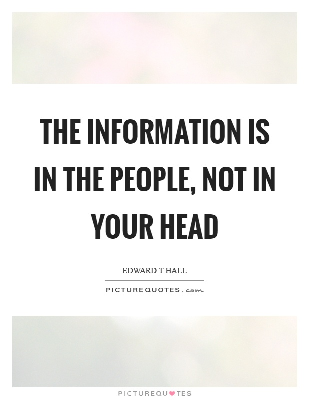 The information is in the people, not in your head Picture Quote #1