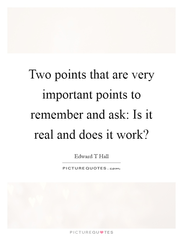 Two points that are very important points to remember and ask: Is it real and does it work? Picture Quote #1