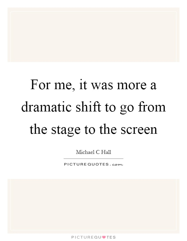 For me, it was more a dramatic shift to go from the stage to the screen Picture Quote #1