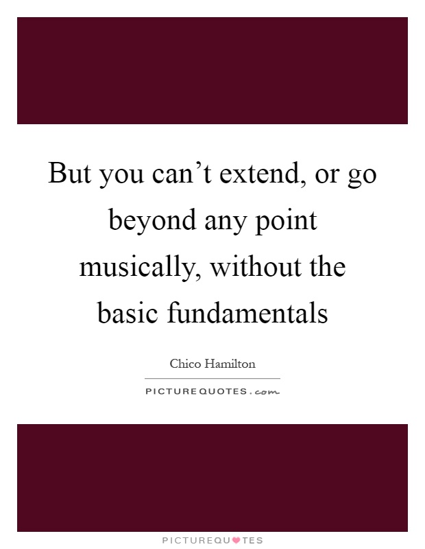 But you can't extend, or go beyond any point musically, without the basic fundamentals Picture Quote #1