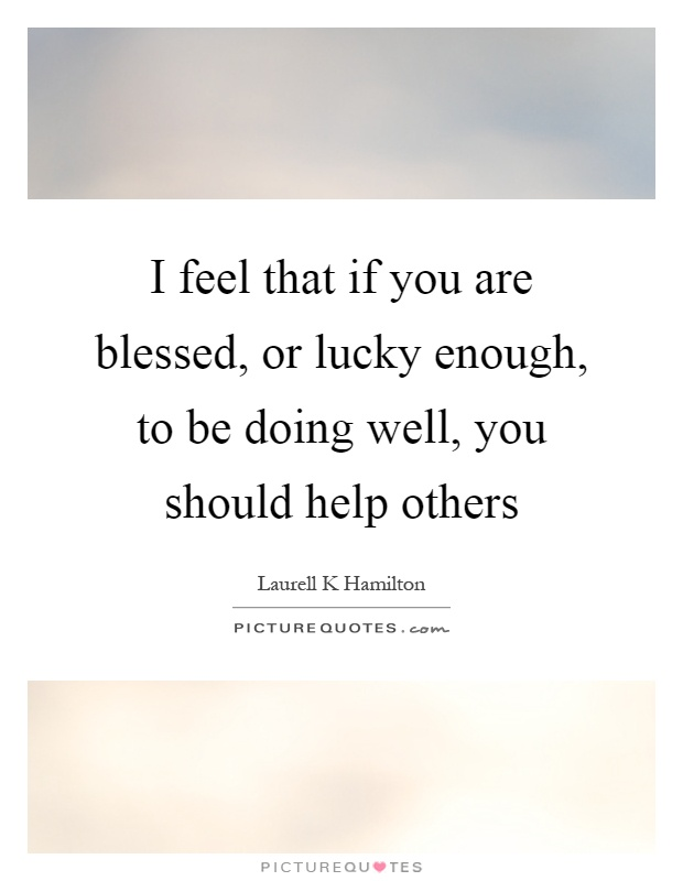I feel that if you are blessed, or lucky enough, to be doing well, you should help others Picture Quote #1