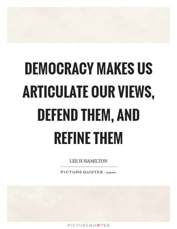 Democracy makes us articulate our views, defend them, and refine them Picture Quote #1