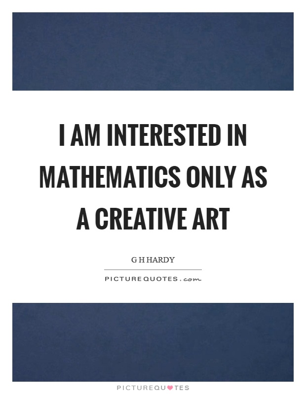 I am interested in mathematics only as a creative art Picture Quote #1
