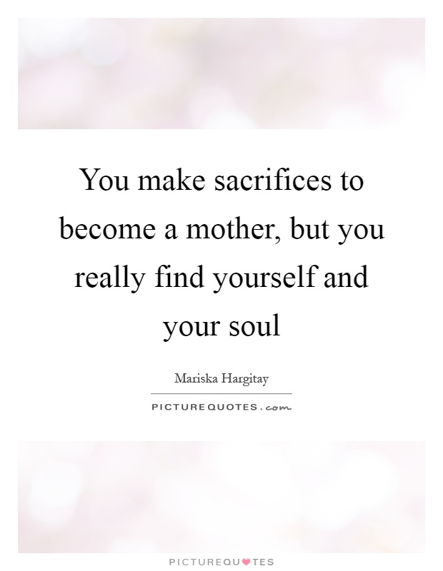 You make sacrifices to become a mother, but you really find yourself and your soul Picture Quote #1
