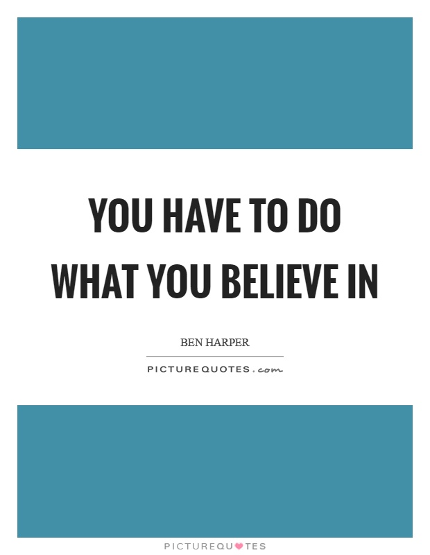 You have to do what you believe in Picture Quote #1