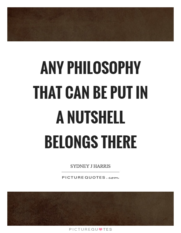 Any philosophy that can be put in a nutshell belongs there Picture Quote #1