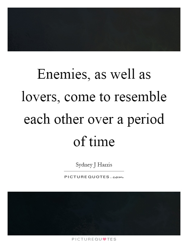 Enemies, as well as lovers, come to resemble each other over a period of time Picture Quote #1
