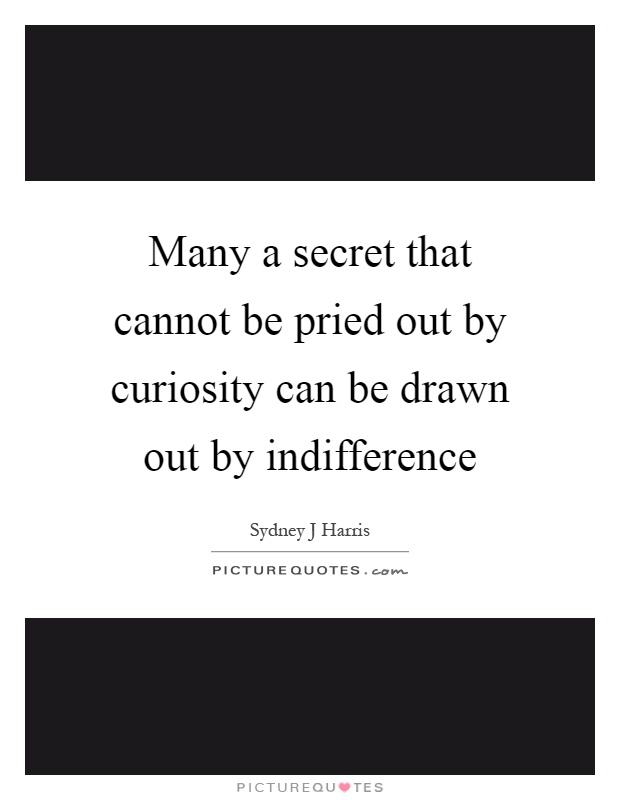 Many a secret that cannot be pried out by curiosity can be drawn out by indifference Picture Quote #1