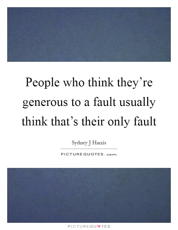 People who think they're generous to a fault usually think that's their only fault Picture Quote #1