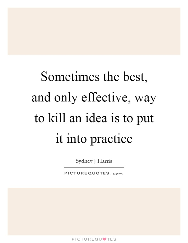 Sometimes the best, and only effective, way to kill an idea is to put it into practice Picture Quote #1