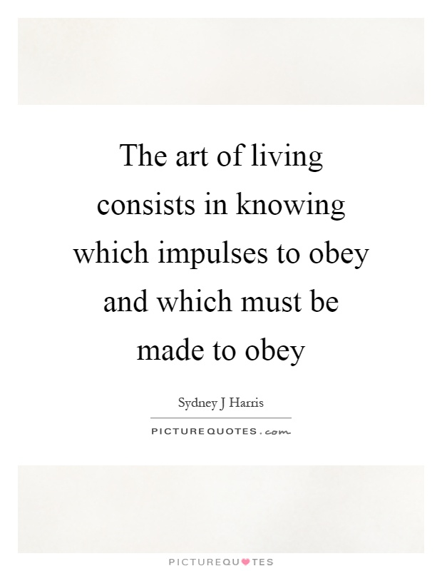 The art of living consists in knowing which impulses to obey and which must be made to obey Picture Quote #1