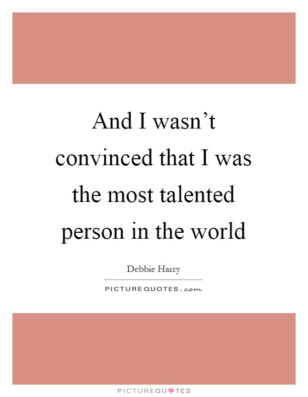 And I wasn't convinced that I was the most talented person in the world Picture Quote #1