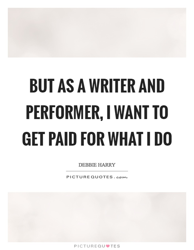 But as a writer and performer, I want to get paid for what I do Picture Quote #1