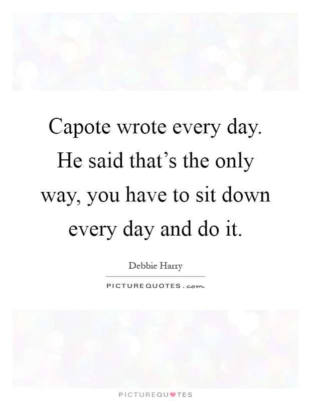 Capote wrote every day. He said that's the only way, you have to sit down every day and do it Picture Quote #1