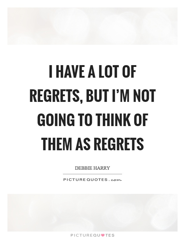 I have a lot of regrets, but I'm not going to think of them as regrets Picture Quote #1