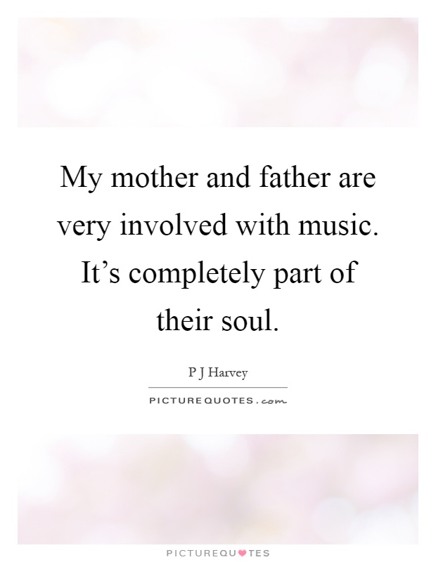 My mother and father are very involved with music. It's completely part of their soul Picture Quote #1