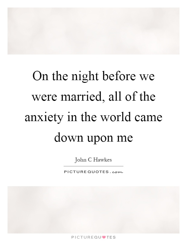 On the night before we were married, all of the anxiety in the world came down upon me Picture Quote #1