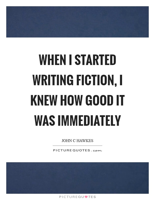 When I started writing fiction, I knew how good it was immediately Picture Quote #1