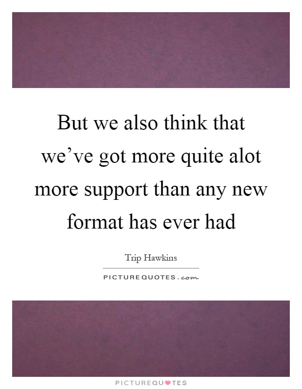 But we also think that we've got more quite alot more support than any new format has ever had Picture Quote #1