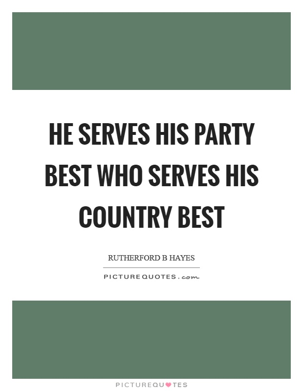 He serves his party best who serves his country best Picture Quote #1