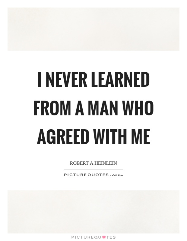 I never learned from a man who agreed with me Picture Quote #1