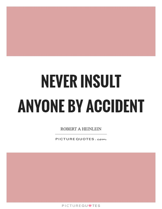 Never insult anyone by accident Picture Quote #1