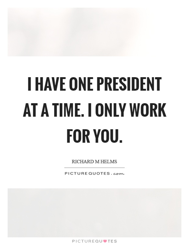 I have one president at a time. I only work for you Picture Quote #1