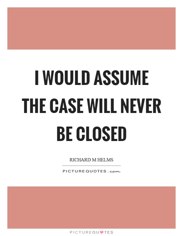 I would assume the case will never be closed Picture Quote #1