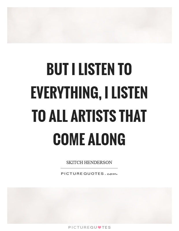 But I listen to everything, I listen to all artists that come along Picture Quote #1