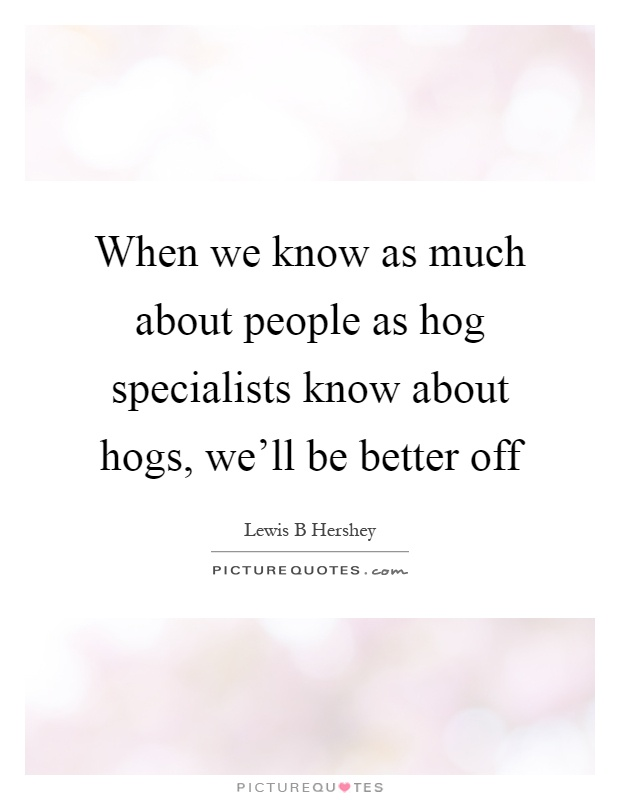 When we know as much about people as hog specialists know about hogs, we'll be better off Picture Quote #1