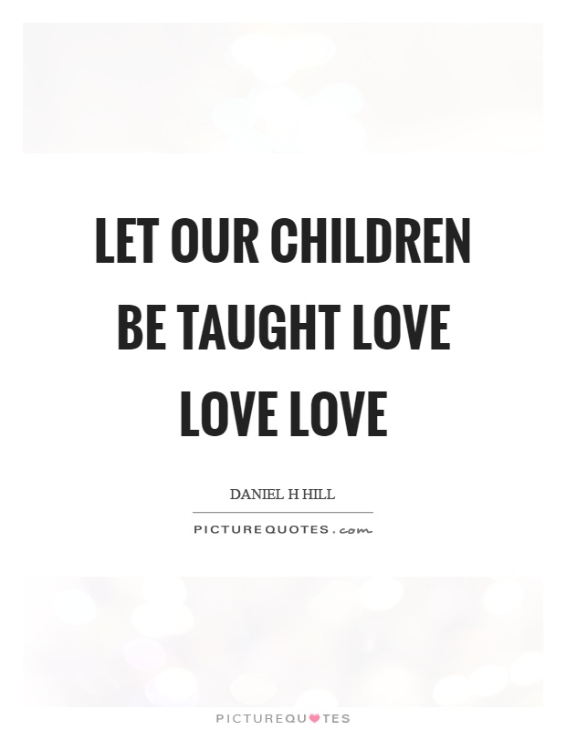 Let our children be taught love love love Picture Quote #1