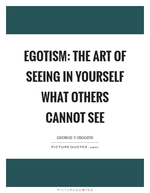 Egotism: The art of seeing in yourself what others cannot see Picture Quote #1