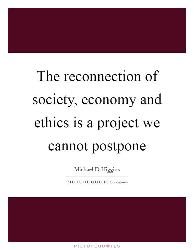 The reconnection of society, economy and ethics is a project we cannot postpone Picture Quote #1