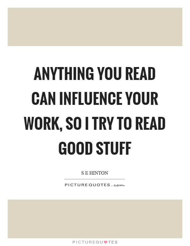 Anything you read can influence your work, so I try to read good stuff Picture Quote #1