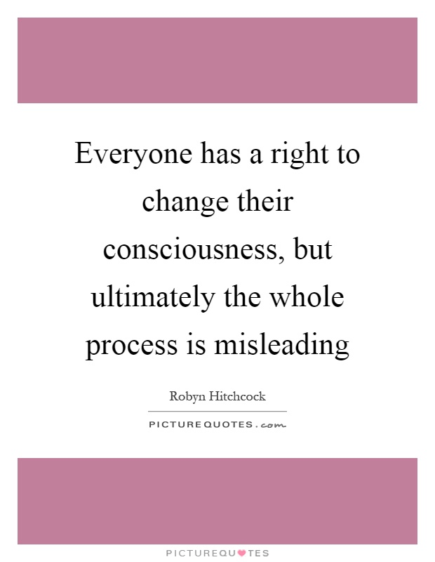 Everyone has a right to change their consciousness, but ultimately the whole process is misleading Picture Quote #1