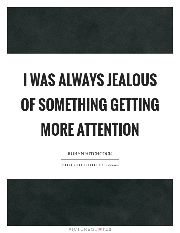 I was always jealous of something getting more attention Picture Quote #1