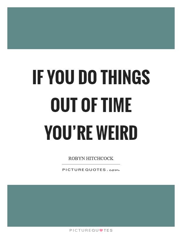 If you do things out of time you're weird Picture Quote #1