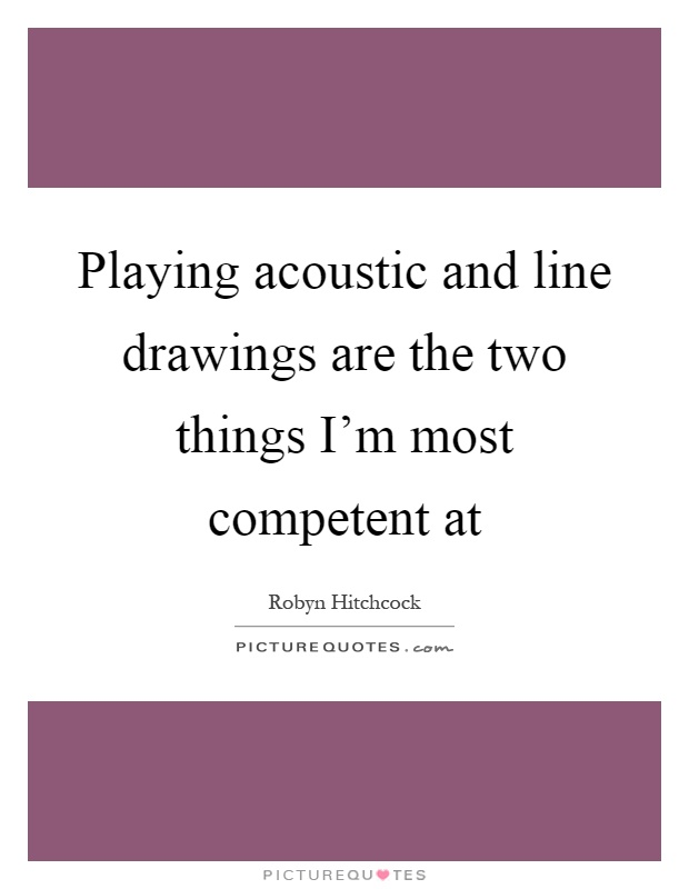 Playing acoustic and line drawings are the two things I'm most competent at Picture Quote #1