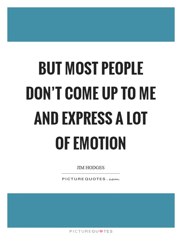 But most people don't come up to me and express a lot of emotion Picture Quote #1