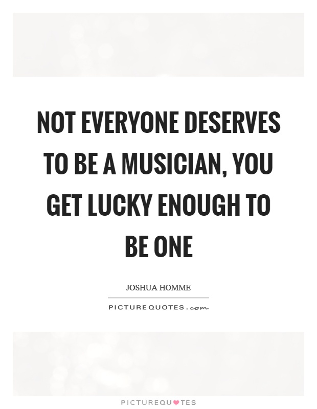 Not everyone deserves to be a musician, you get lucky enough to be one Picture Quote #1
