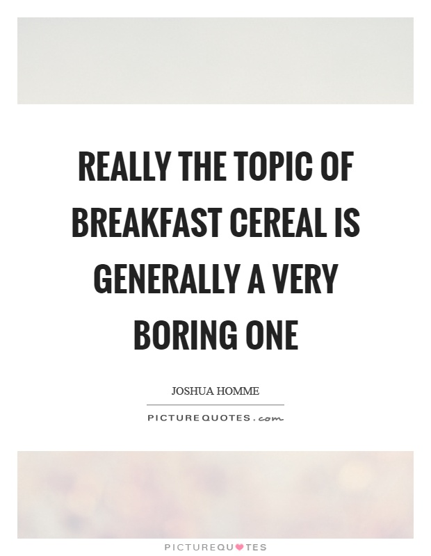 Really the topic of breakfast cereal is generally a very boring one Picture Quote #1